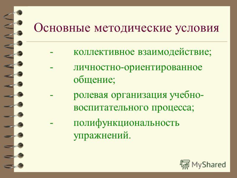 Основные методические условия - коллективное взаимодействие; -личностно-ориентированное общение; -ролевая организация учебно- воспитательного процесса; -полифункциональность упражнений.