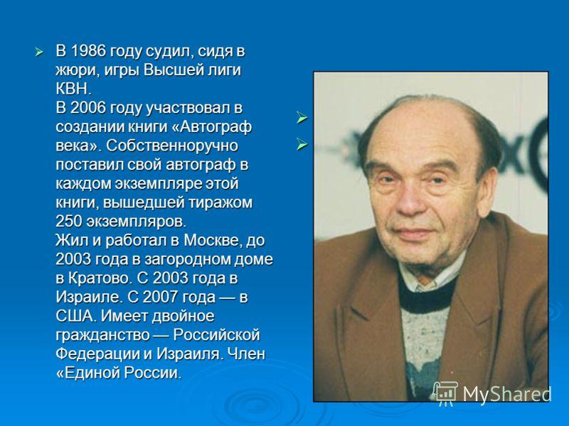 В 1986 году судил, сидя в жюри, игры Высшей лиги КВН. В 2006 году участвовал в создании книги «Автограф века». Собственноручно поставил свой автограф в каждом экземпляре этой книги, вышедшей тиражом 250 экземпляров. Жил и работал в Москве, до 2003 го