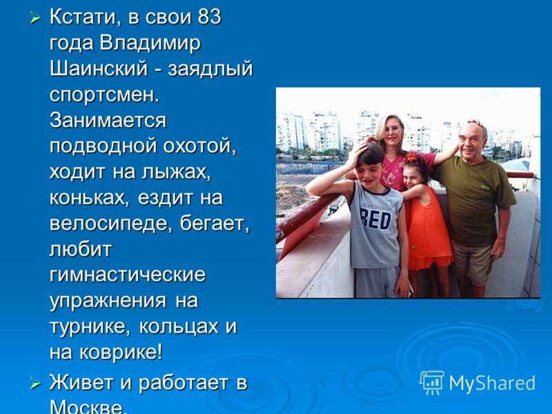 Кстати, в свои 83 года Владимир Шаинский - заядлый спортсмен. Занимается подводной охотой, ходит на лыжах, коньках, ездит на велосипеде, бегает, любит гимнастические упражнения на турнике, кольцах и на коврике! Кстати, в свои 83 года Владимир Шаински