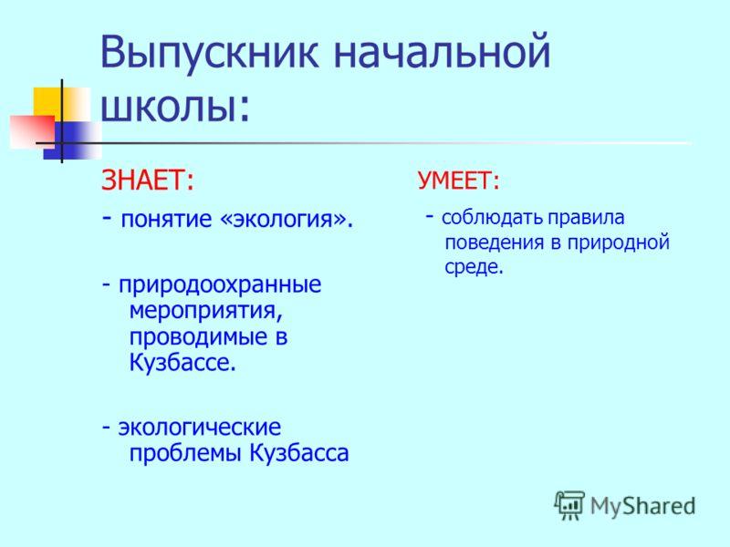 Выпускник начальной школы: ЗНАЕТ: - понятие «экология». - природоохранные мероприятия, проводимые в Кузбассе. - экологические проблемы Кузбасса УМЕЕТ: - соблюдать правила поведения в природной среде.