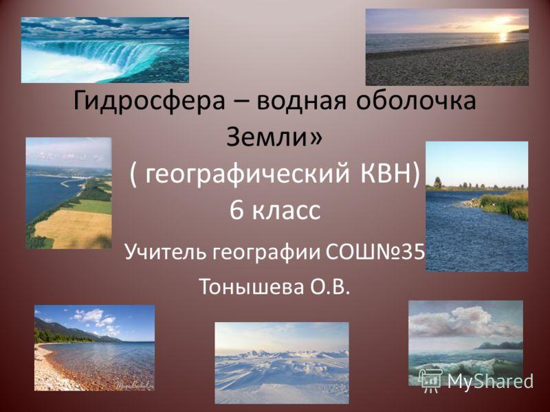 Гидросфера – водная оболочка Земли» ( географический КВН) 6 класс Учитель географии СОШ35 Тонышева О.В.