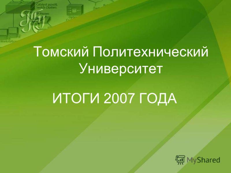 Томский Политехнический Университет ИТОГИ 2007 ГОДА