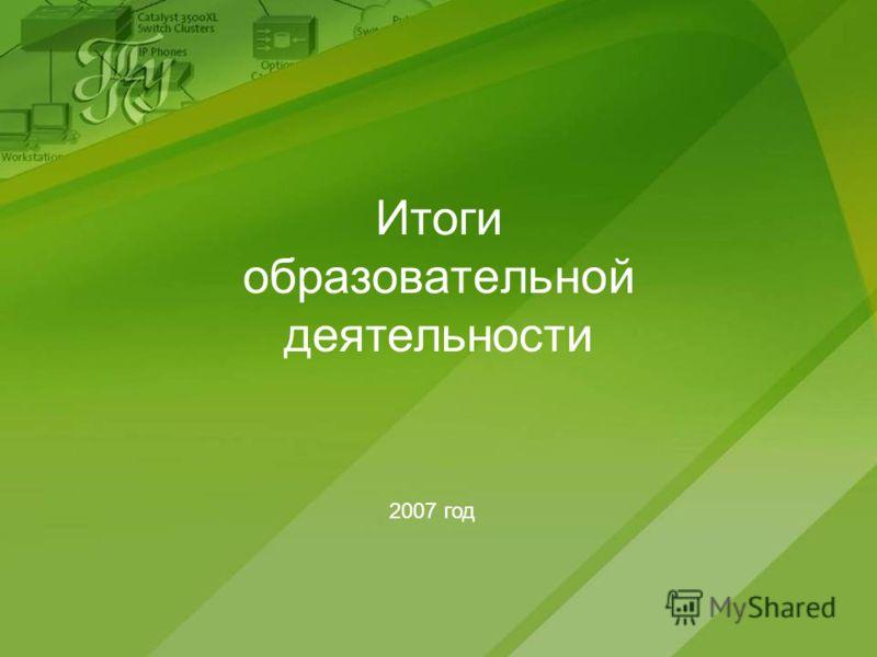Итоги образовательной деятельности 2007 год