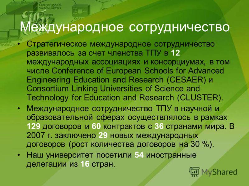 Международное сотрудничество Стратегическое международное сотрудничество развивалось за счет членства ТПУ в 12 международных ассоциациях и консорциумах, в том числе Conference of European Schools for Advanced Engineering Education and Research (CESAE