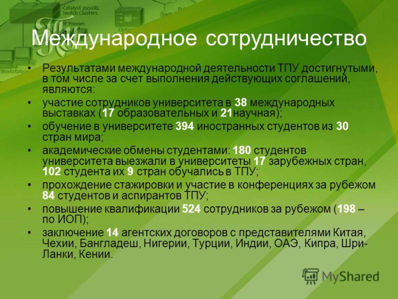Международное сотрудничество Результатами международной деятельности ТПУ достигнутыми, в том числе за счет выполнения действующих соглашений, являются: участие сотрудников университета в 38 международных выставках (17 образовательных и 21научная); об