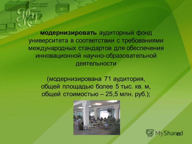 65 модернизировать аудиторный фонд университета в соответствии с требованиями международных стандартов для обеспечения инновационной научно-образовательной деятельности (модернизирована 71 аудитория, общей площадью более 5 тыс. кв. м, общей стоимость