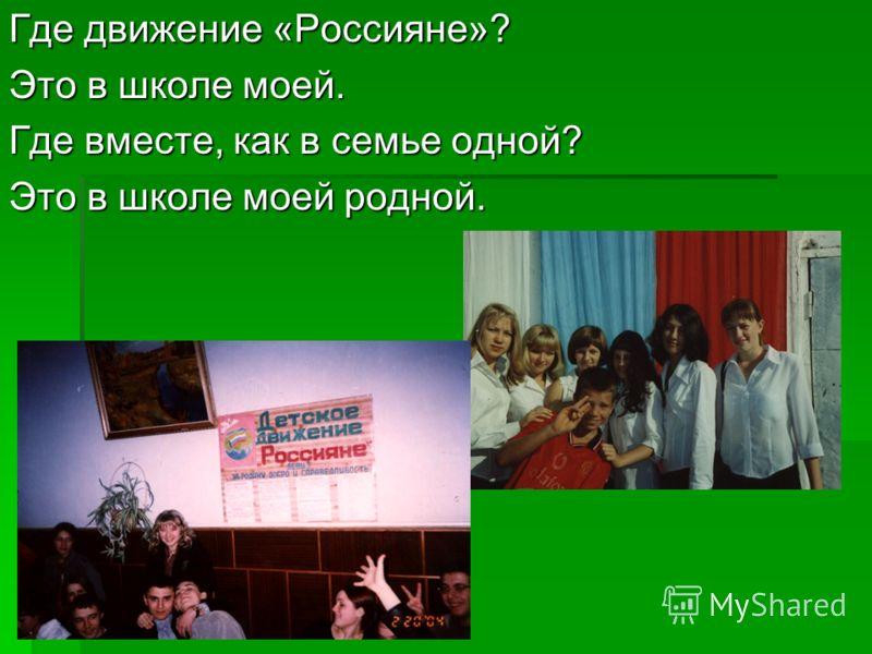 Где движение «Россияне»? Это в школе моей. Где вместе, как в семье одной? Это в школе моей родной.