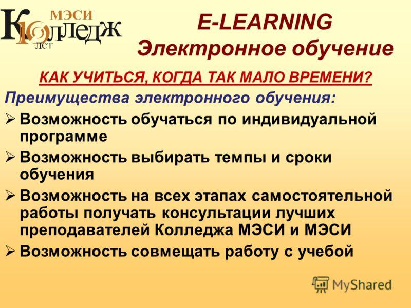 E-LEARNING Электронное обучение КАК УЧИТЬСЯ, КОГДА ТАК МАЛО ВРЕМЕНИ? Преимущества электронного обучения: Возможность обучаться по индивидуальной программе Возможность выбирать темпы и сроки обучения Возможность на всех этапах самостоятельной работы п