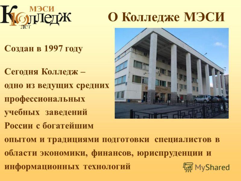 Создан в 1997 году Сегодня Колледж – одно из ведущих средних профессиональных учебных заведений России с богатейшим опытом и традициями подготовки специалистов в области экономики, финансов, юриспруденции и информационных технологий О Колледже МЭСИ