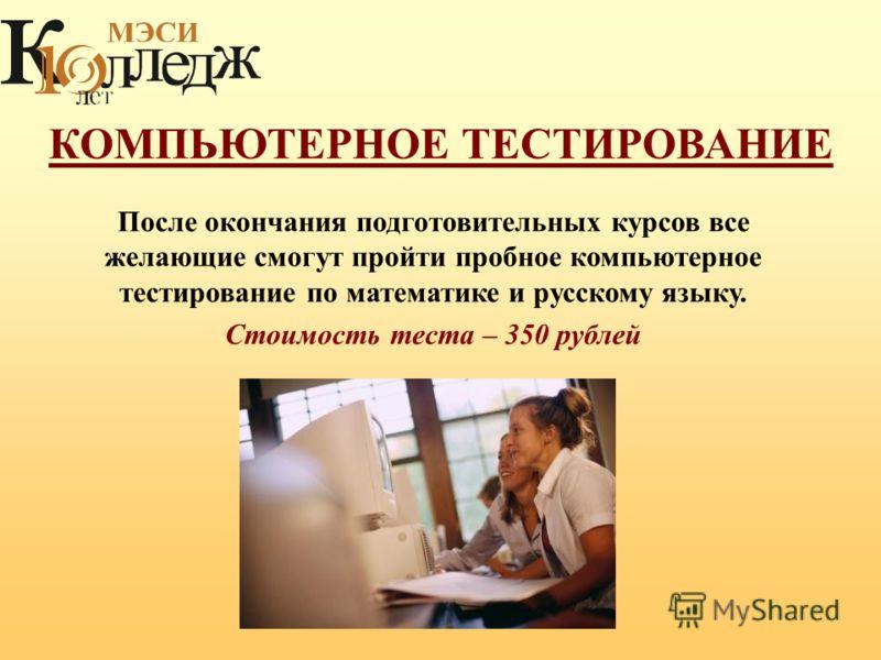 КОМПЬЮТЕРНОЕ ТЕСТИРОВАНИЕ После окончания подготовительных курсов все желающие смогут пройти пробное компьютерное тестирование по математике и русскому языку. Стоимость теста – 350 рублей