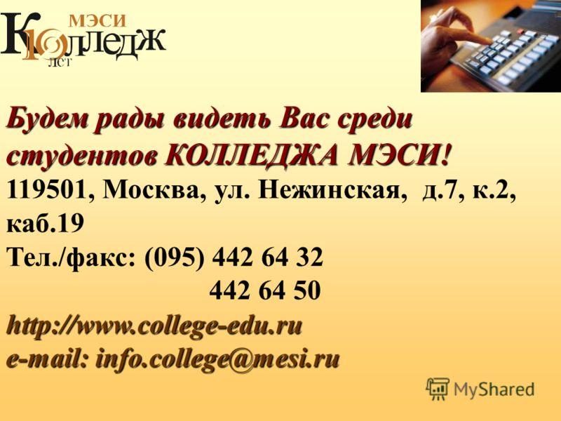 Будем рады видеть Вас среди студентов КОЛЛЕДЖА МЭСИ! 119501, Москва, ул. Нежинская, д.7, к.2, каб.19 Тел./факс: (095) 442 64 32 442 64 50 http://www.college-edu.ru e-mail: info.college@mesi.ru