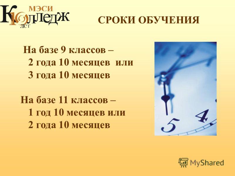 СРОКИ ОБУЧЕНИЯ На базе 9 классов – 2 года 10 месяцев или 3 года 10 месяцев На базе 11 классов – 1 год 10 месяцев или 2 года 10 месяцев