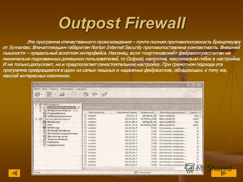 Outpost Firewall Эта программа отечественного происхождения – почти полная противоположность брандмауэру от Symantec. Впечатляющим габаритам Norton Internet Security противопоставлена компактность. Внешней пышности – предельный аскетизм интерфейса. Н