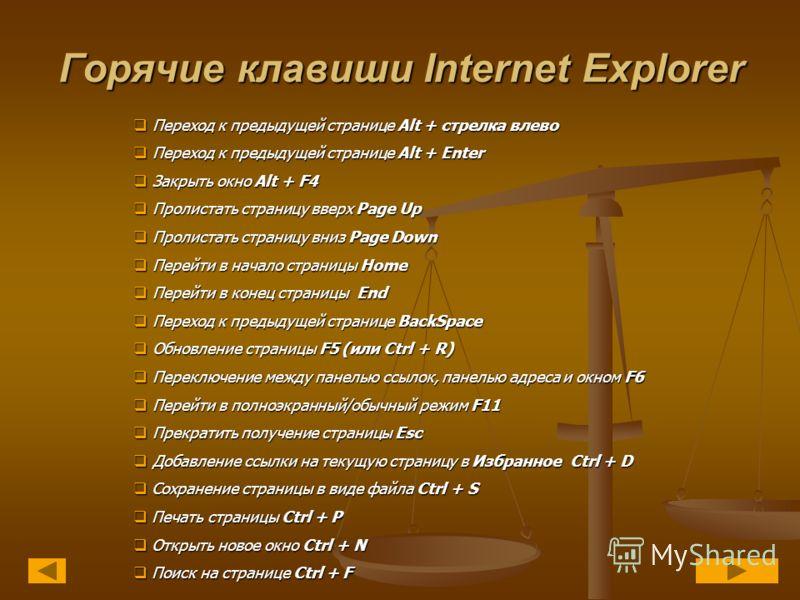 Горячие клавиши Internet Explorer Переход к предыдущей странице Alt + стрелка влево Переход к предыдущей странице Alt + стрелка влево Переход к предыдущей странице Alt + Enter Переход к предыдущей странице Alt + Enter Закрыть окно Alt + F4 Закрыть ок