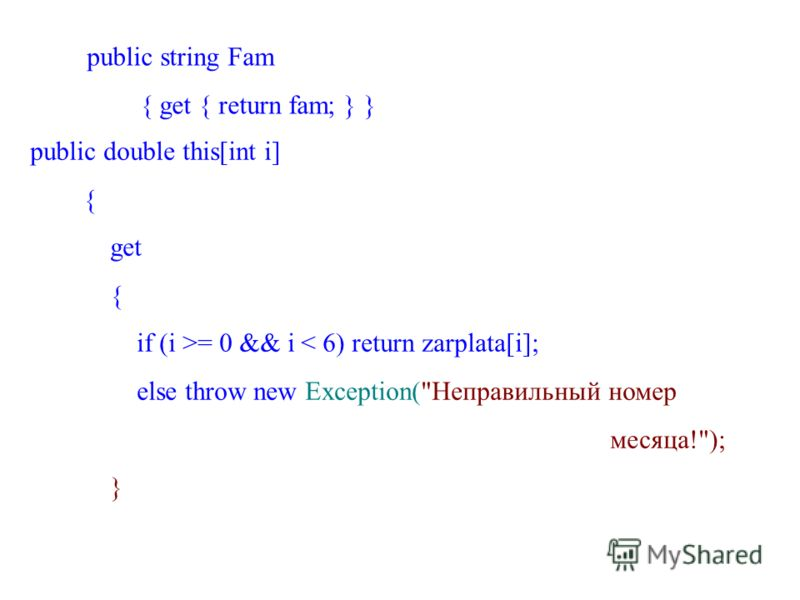 public string Fam { get { return fam; } } public double this[int i] { get { if (i >= 0 && i < 6) return zarplata[i]; else throw new Exception(Неправильный номер месяца!); }