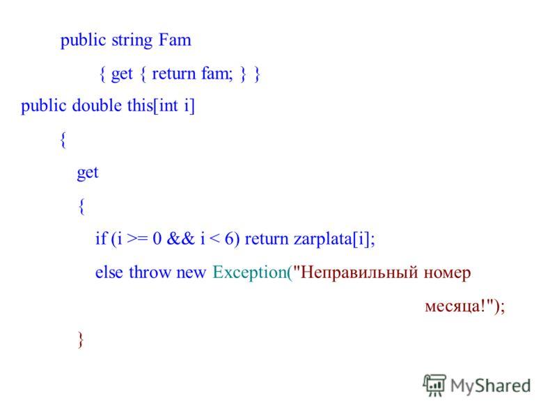 public string Fam { get { return fam; } } public double this[int i] { get { if (i >= 0 && i < 6) return zarplata[i]; else throw new Exception(Неправильный номер месяца!); }