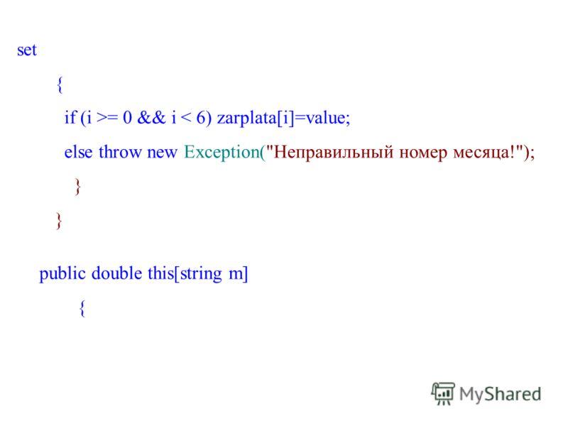 set { if (i >= 0 && i < 6) zarplata[i]=value; else throw new Exception(Неправильный номер месяца!); } public double this[string m] {