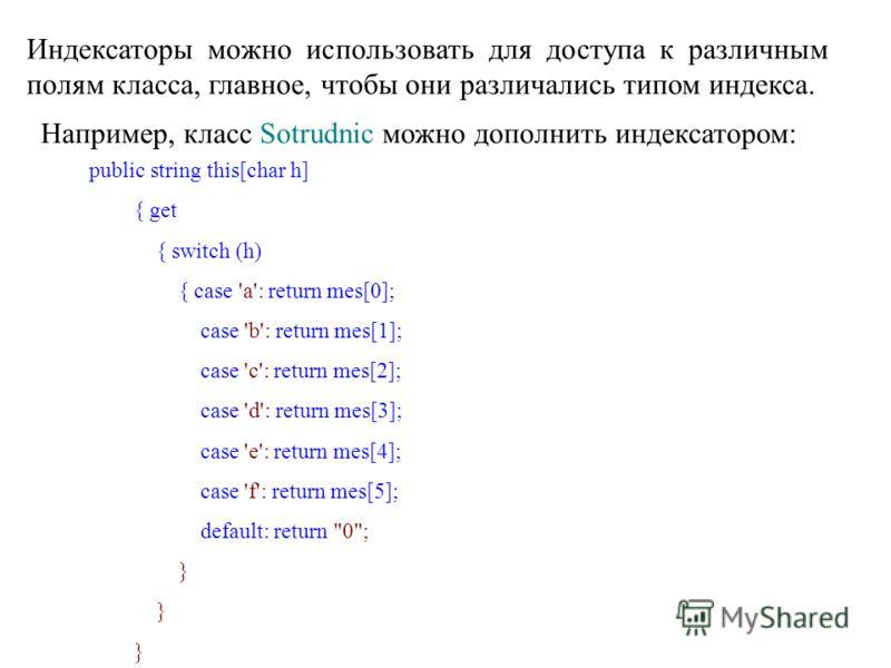 Индексаторы можно использовать для доступа к различным полям класса, главное, чтобы они различались типом индекса. Например, класс Sotrudnic можно дополнить индексатором: public string this[char h] { get { switch (h) { case 'a': return mes[0]; case '