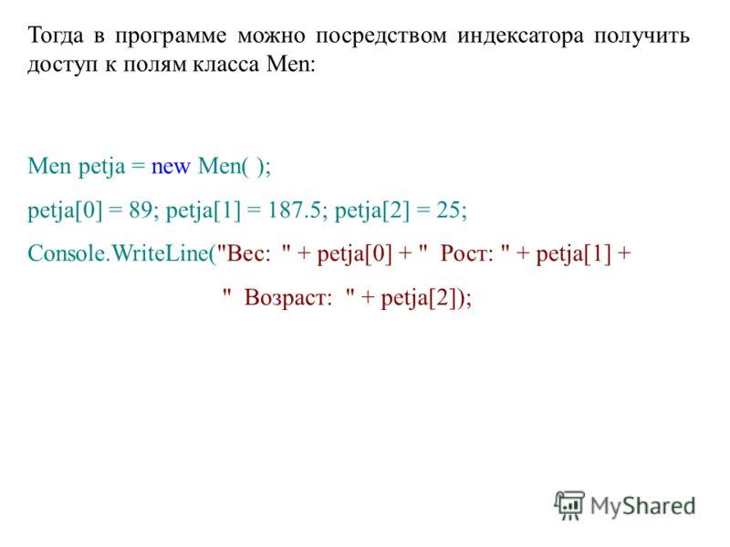 Тогда в программе можно посредством индексатора получить доступ к полям класса Men: Men petja = new Men( ); petja[0] = 89; petja[1] = 187.5; petja[2] = 25; Console.WriteLine(Вес:  + petja[0] +  Рост:  + petja[1] +  Возраст:  + petja[2]);