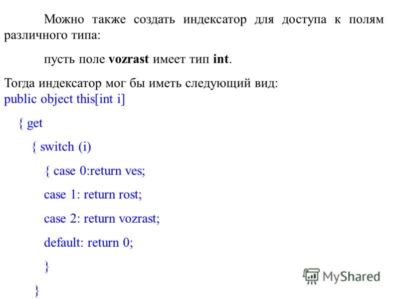 Можно также создать индексатор для доступа к полям различного типа: пусть поле vozrast имеет тип int. Тогда индексатор мог бы иметь следующий вид: public object this[int i] { get { switch (i) { case 0:return ves; case 1: return rost; case 2: return v