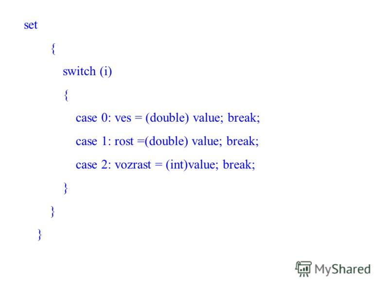 set { switch (i) { case 0: ves = (double) value; break; case 1: rost =(double) value; break; case 2: vozrast = (int)value; break; }