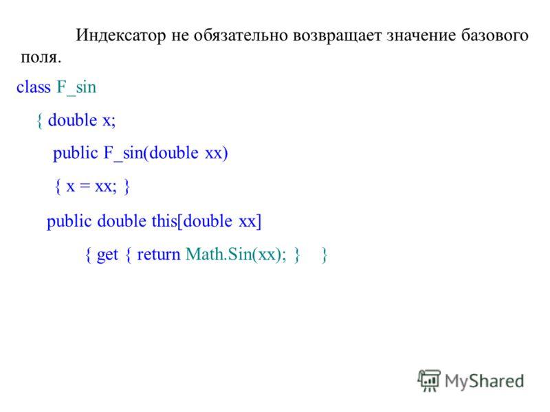 Индексатор не обязательно возвращает значение базового поля. class F_sin { double x; public F_sin(double xx) { x = xx; } public double this[double xx] { get { return Math.Sin(xx); } }