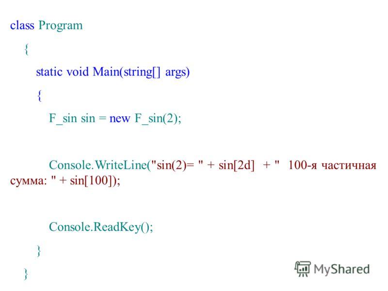 class Program { static void Main(string[] args) { F_sin sin = new F_sin(2); Console.WriteLine(sin(2)=  + sin[2d] +  100-я частичная сумма:  + sin[100]); Console.ReadKey(); }
