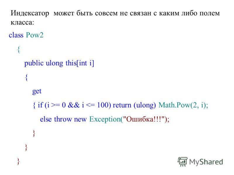 Индексатор может быть совсем не связан с каким либо полем класса: class Pow2 { public ulong this[int i] { get { if (i >= 0 && i