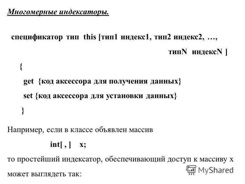 Многомерные индексаторы. спецификатор тип this [тип1 индекс1, тип2 индекс2, …, типN индексN ] { get {код аксессора для получения данных} set {код аксессора для установки данных} } Например, если в классе объявлен массив int[, ] x; то простейший индек