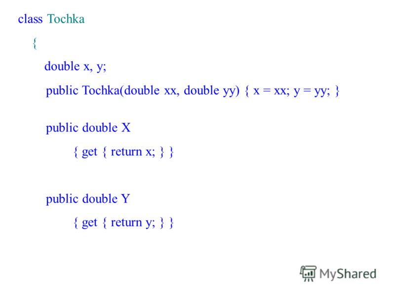class Tochka { double x, y; public Tochka(double xx, double yy) { x = xx; y = yy; } public double X { get { return x; } } public double Y { get { return y; } }