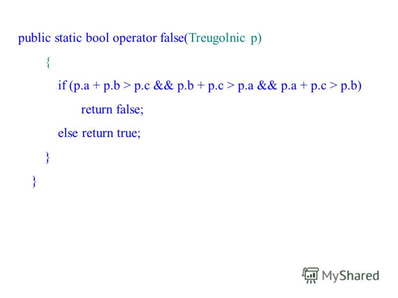 public static bool operator false(Treugolnic p) { if (p.a + p.b > p.c && p.b + p.c > p.a && p.a + p.c > p.b) return false; else return true; }