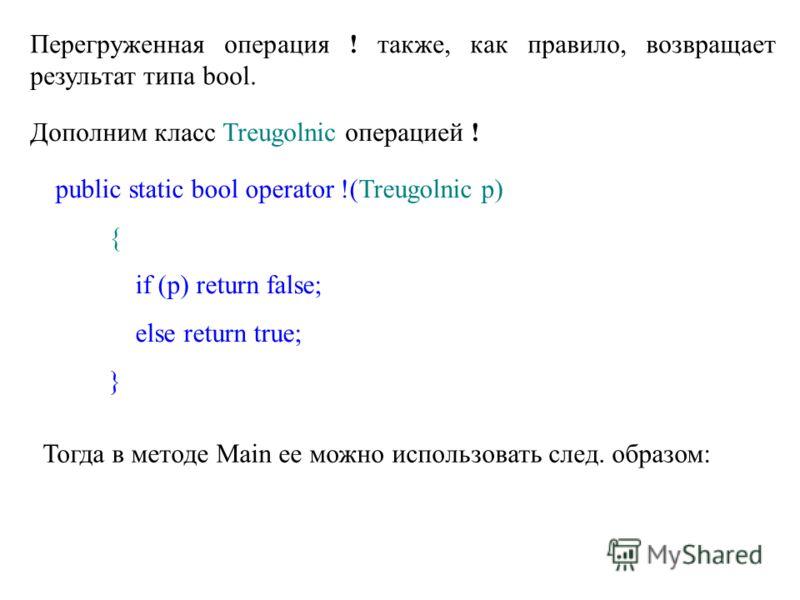 Перегруженная операция ! также, как правило, возвращает результат типа bool. Дополним класс Treugolnic операцией ! public static bool operator !(Treugolnic p) { if (p) return false; else return true; } Тогда в методе Main ее можно использовать след.