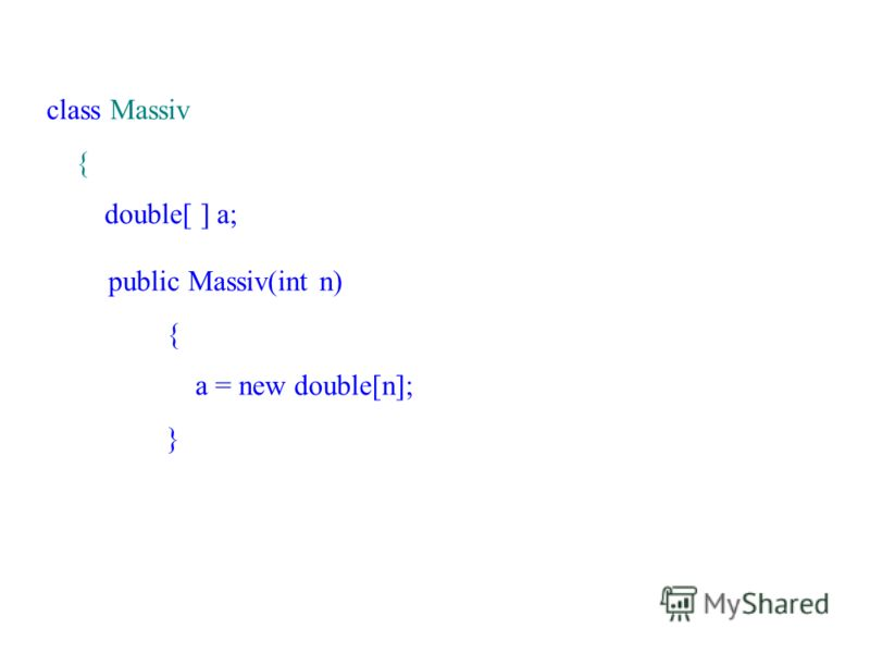 class Massiv { double[ ] a; public Massiv(int n) { a = new double[n]; }