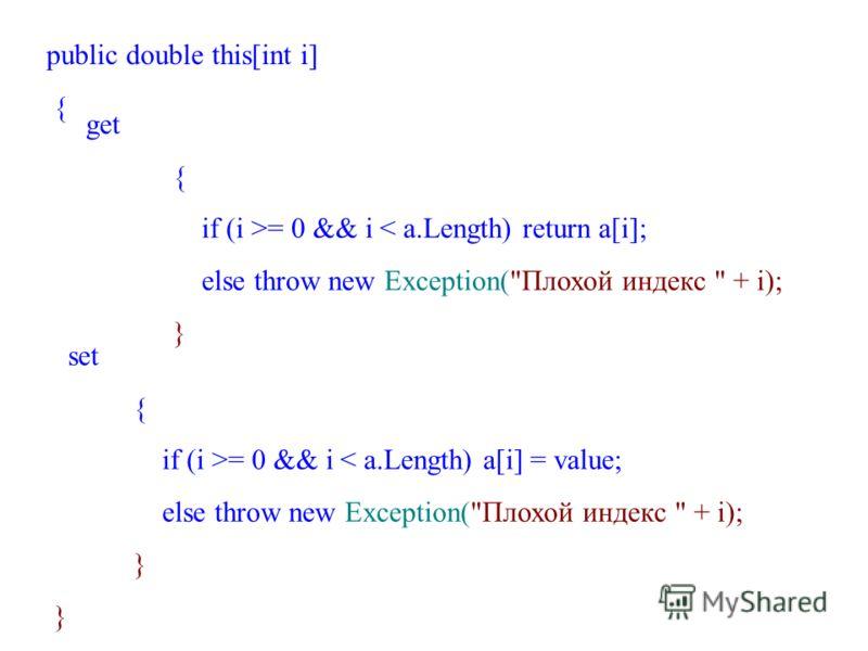 public double this[int i] { get { if (i >= 0 && i < a.Length) return a[i]; else throw new Exception(Плохой индекс  + i); } set { if (i >= 0 && i < a.Length) a[i] = value; else throw new Exception(Плохой индекс  + i); }