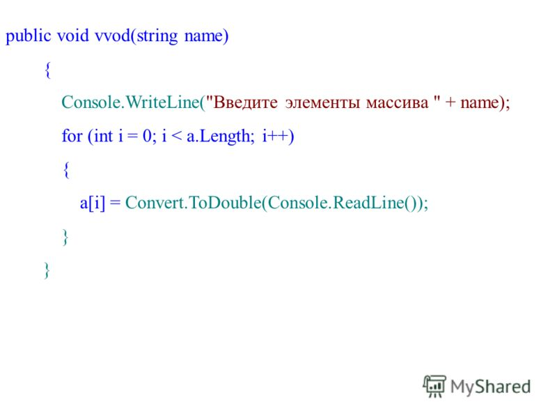 public void vvod(string name) { Console.WriteLine(Введите элементы массива  + name); for (int i = 0; i < a.Length; i++) { a[i] = Convert.ToDouble(Console.ReadLine()); }