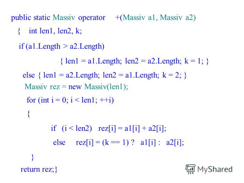 public static Massiv operator +(Massiv a1, Massiv a2) { int len1, len2, k; if (a1.Length > a2.Length) { len1 = a1.Length; len2 = a2.Length; k = 1; } else { len1 = a2.Length; len2 = a1.Length; k = 2; } Massiv rez = new Massiv(len1); for (int i = 0; i