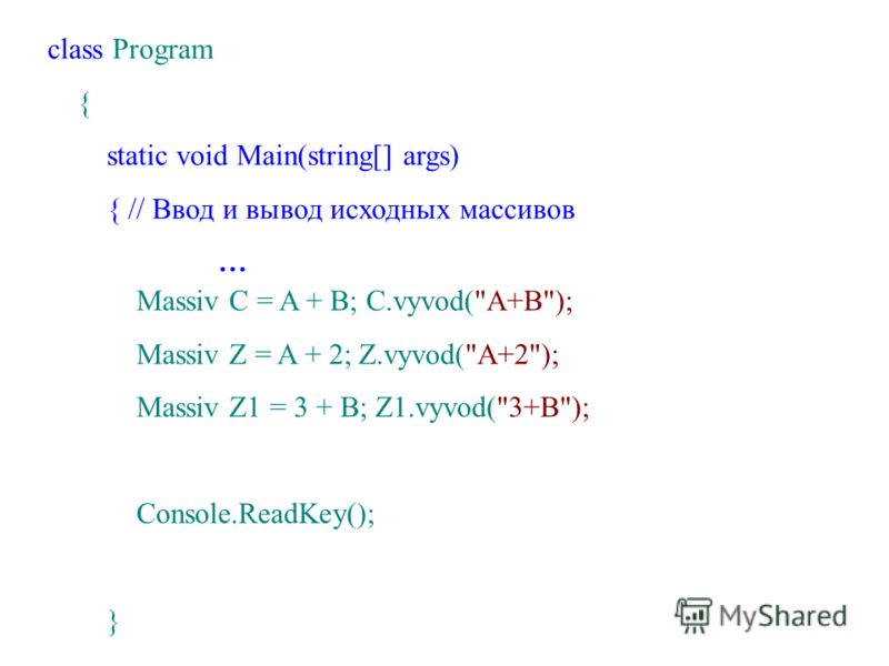 class Program { static void Main(string[] args) { // Ввод и вывод исходных массивов … Massiv C = A + B; C.vyvod(A+B); Massiv Z = A + 2; Z.vyvod(A+2); Massiv Z1 = 3 + B; Z1.vyvod(3+B); Console.ReadKey(); }