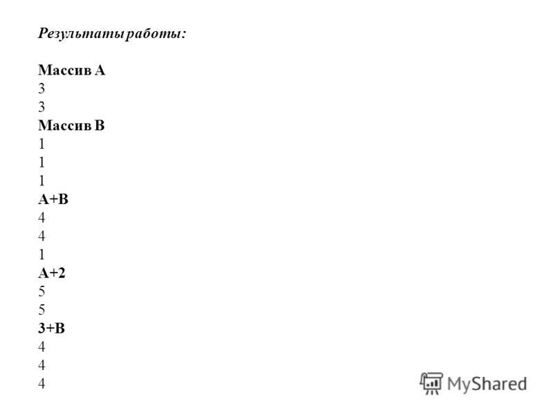 Результаты работы: Массив A 3 Массив B 1 A+B 4 1 A+2 5 3+B 4