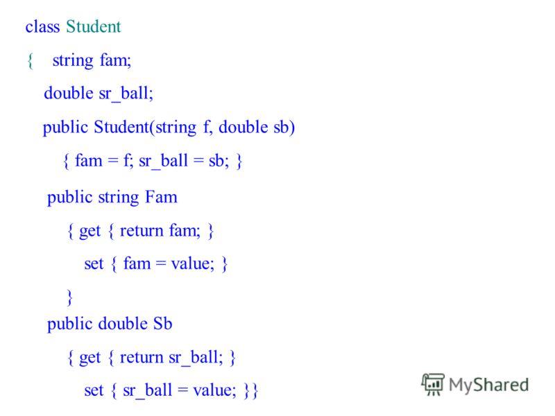 class Student { string fam; double sr_ball; public Student(string f, double sb) { fam = f; sr_ball = sb; } public string Fam { get { return fam; } set { fam = value; } } public double Sb { get { return sr_ball; } set { sr_ball = value; }}