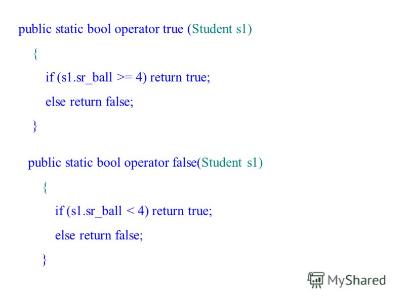 public static bool operator true (Student s1) { if (s1.sr_ball >= 4) return true; else return false; } public static bool operator false(Student s1) { if (s1.sr_ball < 4) return true; else return false; }