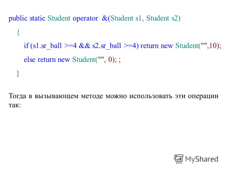public static Student operator &(Student s1, Student s2) { if (s1.sr_ball >=4 && s2.sr_ball >=4) return new Student(,10); else return new Student(, 0); ; } Тогда в вызывающем методе можно использовать эти операции так: