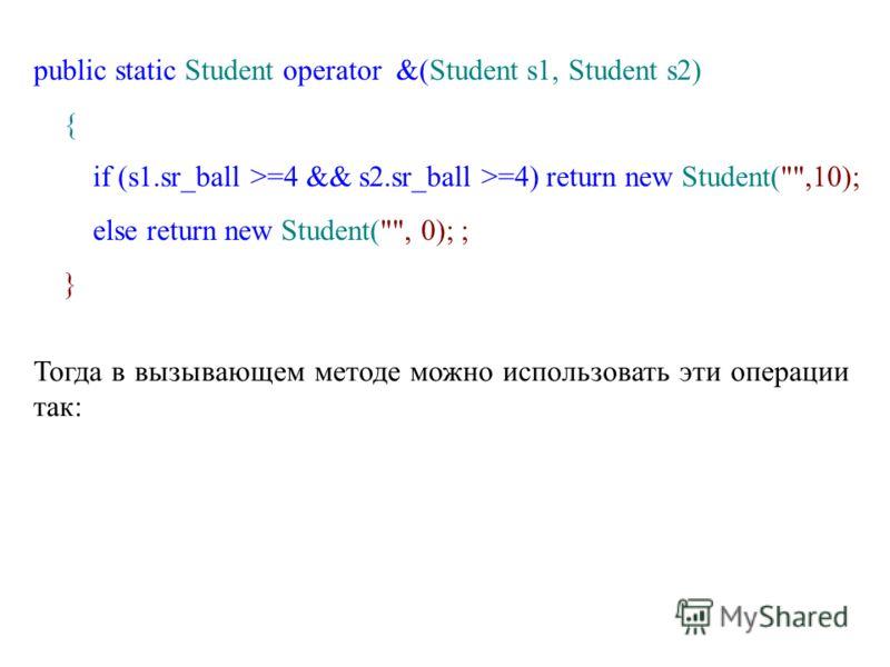 public static Student operator &(Student s1, Student s2) { if (s1.sr_ball >=4 && s2.sr_ball >=4) return new Student(,10); else return new Student(, 0); ; } Тогда в вызывающем методе можно использовать эти операции так: