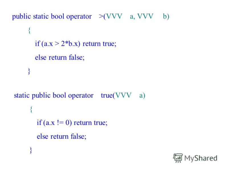 public static bool operator >(VVV a, VVV b) { if (a.x > 2*b.x) return true; else return false; } static public bool operator true(VVV a) { if (a.x != 0) return true; else return false; }