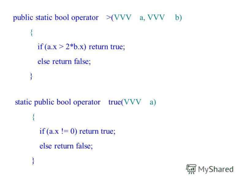public static bool operator >(VVV a, VVV b) { if (a.x > 2*b.x) return true; else return false; } static public bool operator true(VVV a) { if (a.x != 0) return true; else return false; }