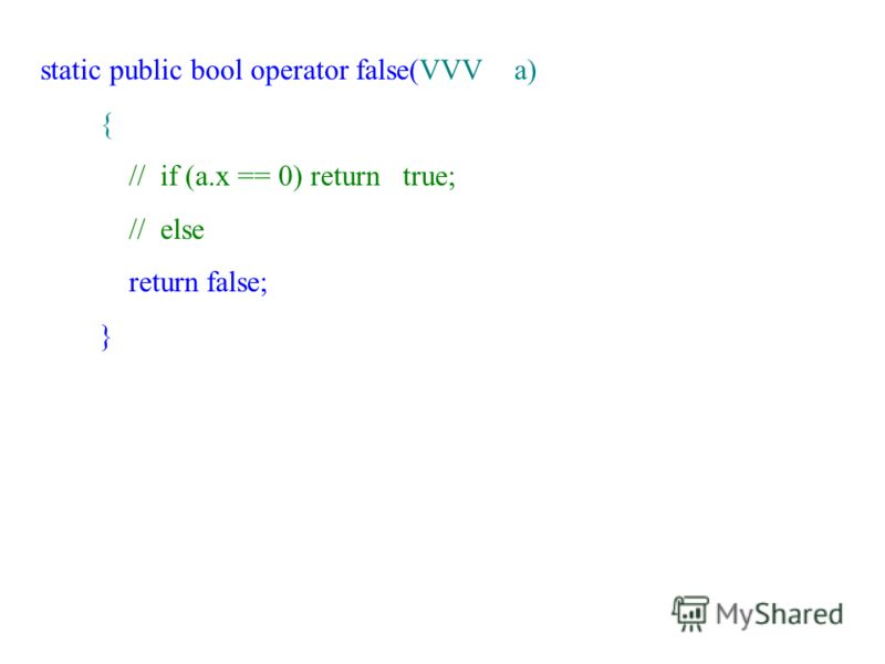 static public bool operator false(VVV a) { // if (a.x == 0) return true; // else return false; }