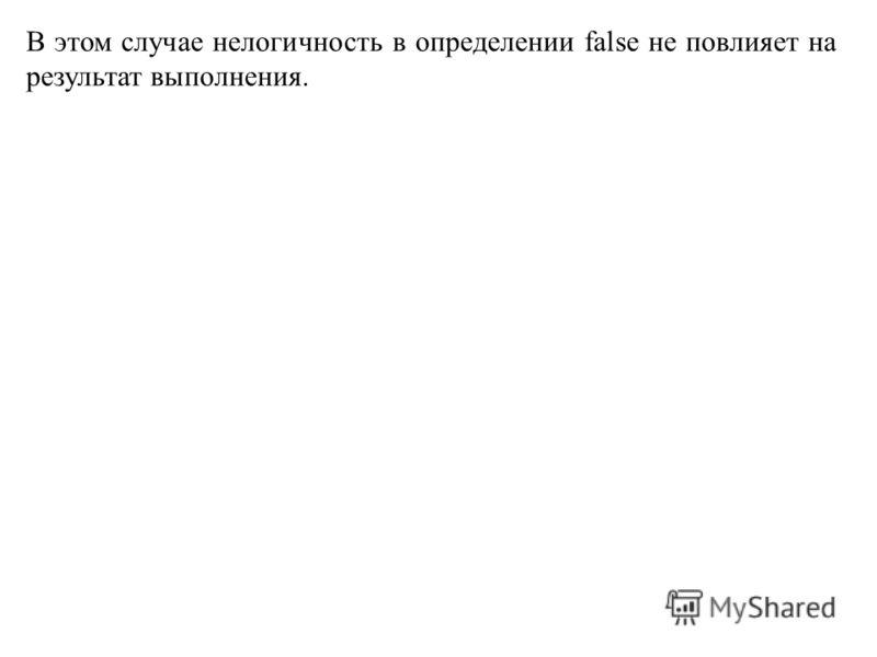 В этом случае нелогичность в определении false не повлияет на результат выполнения.