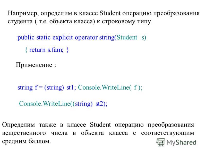 Например, определим в классе Student операцию преобразования студента ( т.е. объекта класса) к строковому типу. public static explicit operator string(Student s) { return s.fam; } Применение : string f = (string) st1; Console.WriteLine( f ); Console.