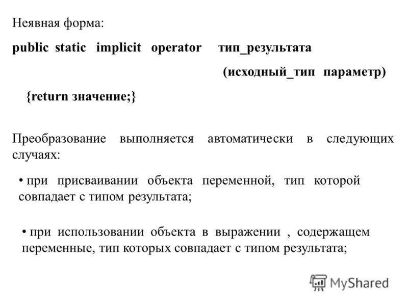 Неявная форма: public static implicit operator тип_результата (исходный_тип параметр) {return значение;} Преобразование выполняется автоматически в следующих случаях: при присваивании объекта переменной, тип которой совпадает с типом результата; при