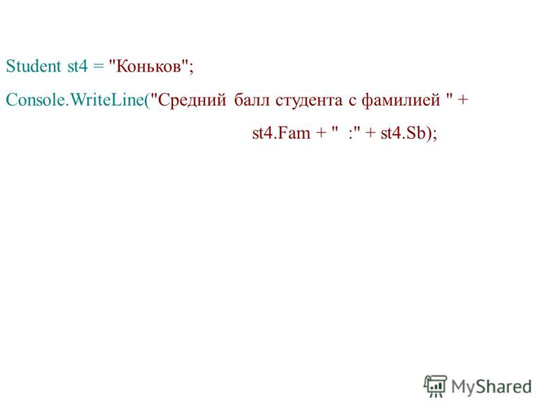 Student st4 = Коньков; Console.WriteLine(Средний балл студента с фамилией  + st4.Fam +  : + st4.Sb);