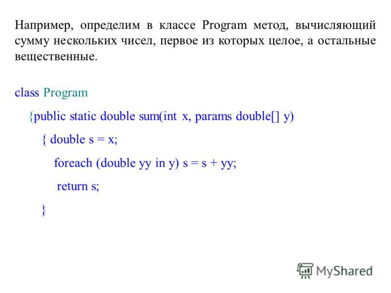 Например, определим в классе Program метод, вычисляющий сумму нескольких чисел, первое из которых целое, а остальные вещественные. class Program {public static double sum(int x, params double[] y) { double s = x; foreach (double yy in y) s = s + yy;